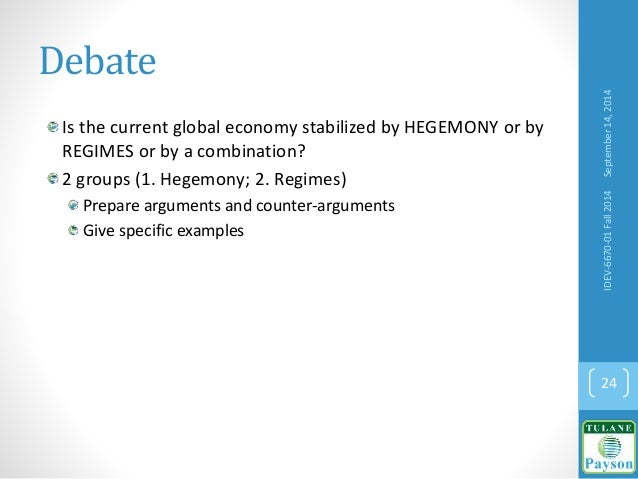 Debate Is the current global economy stabilized by HEGEMONY or by REGIMES or by a combination? 2 groups (1. Hegemony; 2. R...