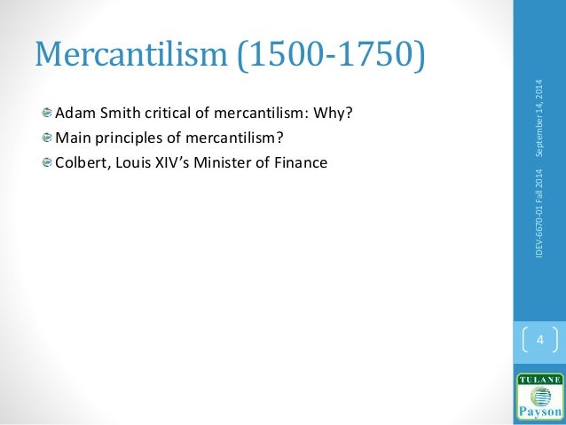 Mercantilism (1500-1750) Adam Smith critical of mercantilism: Why? Main principles of mercantilism? Colbert, Louis XIV's M...