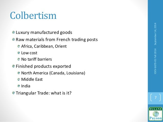 Colbertism Luxury manufactured goods Raw materials from French trading posts Africa, Caribbean, Orient Low cost No tariff ...