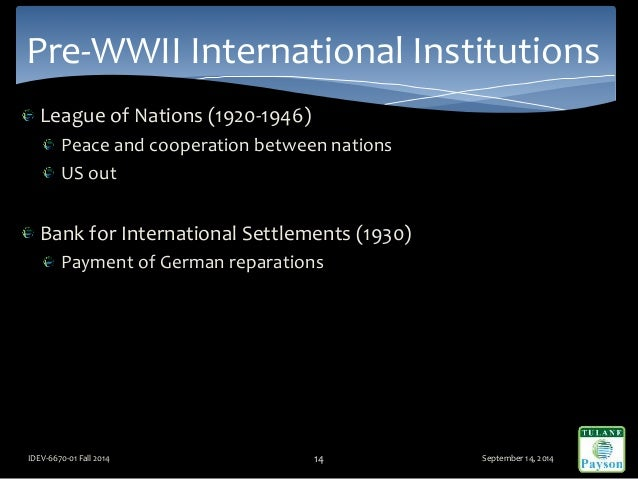 League of Nations (1920-1946) Peace and cooperation between nations US out Bank for International Settlements (1930) Payme...
