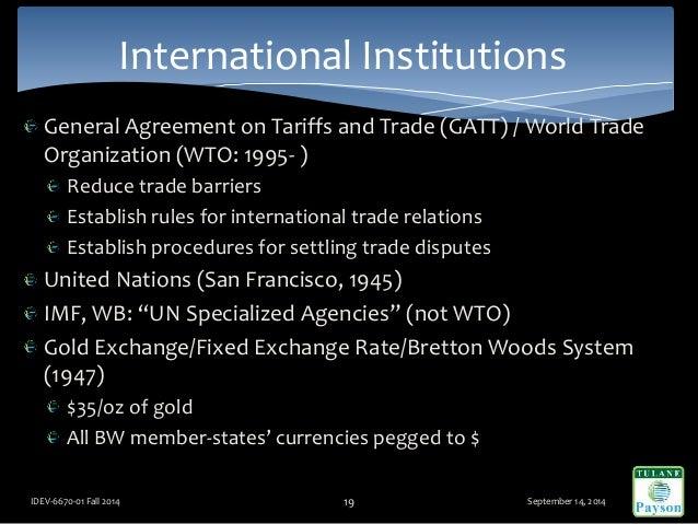 General Agreement on Tariffs and Trade (GATT) / World Trade Organization (WTO: 1995- ) Reduce trade barriers Establish rul...
