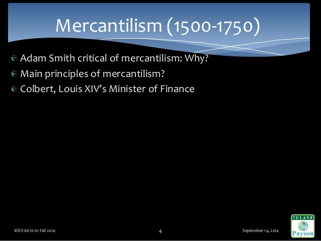 Adam Smith critical of mercantilism: Why? Main principles of mercantilism? Colbert, Louis XIV's Minister of Finance Septem...
