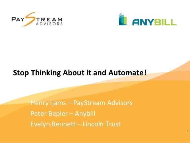 1	    Stop	   Thinking	   About	   it	   and	   Automate!	    Henry	   Ijams	   –	   PayStream	   Advisors	    Peter	   Be...
