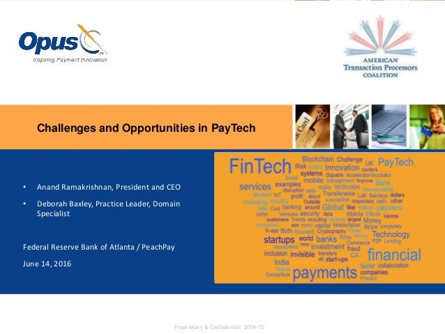 Challenges and Opportunities in PayTech Proprietary & Confidential 2014-15 • Anand Ramakrishnan, President and CEO • Debor...