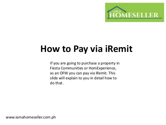 How to Pay via iRemitwww.iamahomeseller.com.phIf you are going to purchase a property inFiesta Communities or HomExperienc...