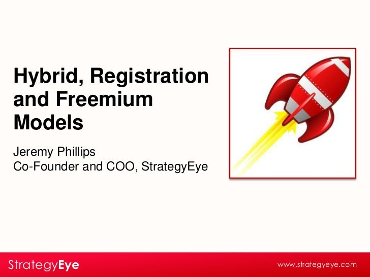 Hybrid, Registration and Freemium Models<br />Jeremy Phillips<br />Co-Founder and COO, StrategyEye<br />StrategyEye<br />w...