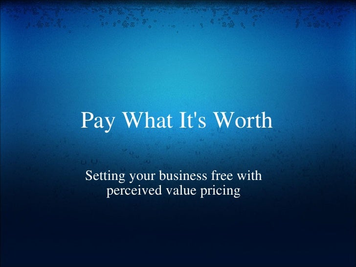 Pay What It's Worth Setting your business free with perceivedvaluepricing