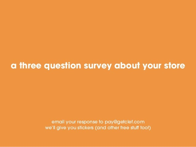 a three question survey about your store email your response to pay@getclef.com we'll give you stickers (and other free st...