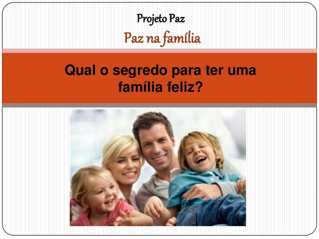Qual o segredo para ter uma família feliz? ProjetoPaz Paz na família