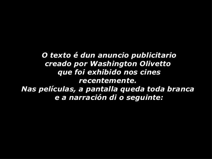 O texto é dun anuncio publicitario creado por Washington Olivetto  que foi exhibido nos cines  recentemente.  Nas película...