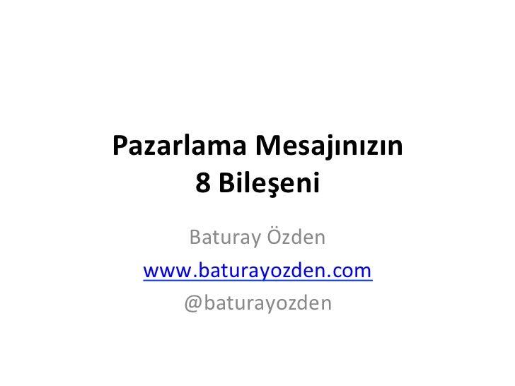 Pazarlama Mesajınızın        8 Bileşeni       Baturay Özden    www.baturayozden.com      @baturayozden