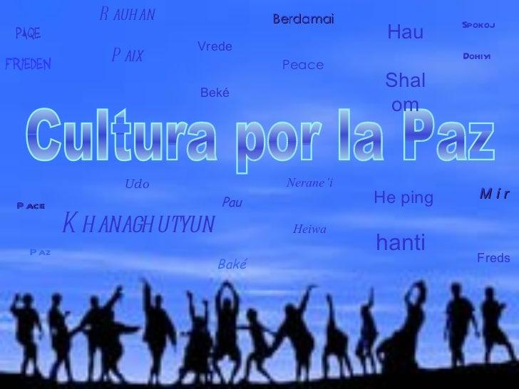 Cultura por la Paz Paqe Frieden M í r Freds Rauhan Paix Vrede Beké Berdamai Peace Pace Paz Pau Baké Nerane'i Heiwa Spokoj ...