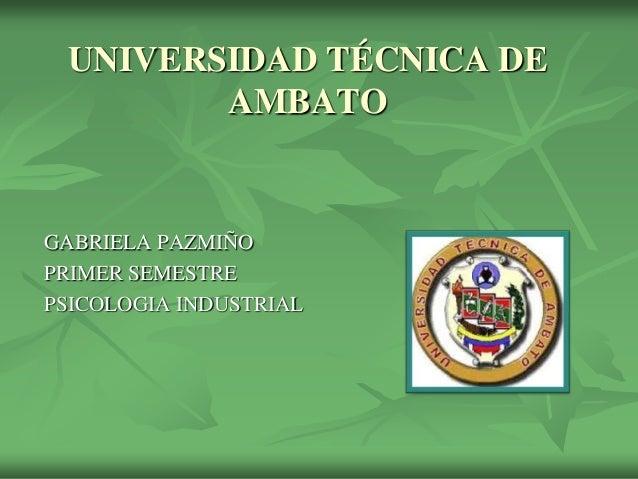UNIVERSIDAD TÉCNICA DE        AMBATOGABRIELA PAZMIÑOPRIMER SEMESTREPSICOLOGIA INDUSTRIAL