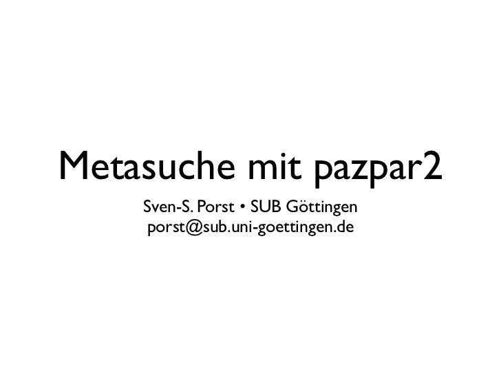 Metasuche mit pazpar2    Sven-S. Porst • SUB Göttingen    porst@sub.uni-goettingen.de