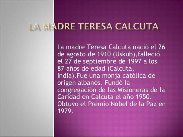 La madre Teresa Calcuta nació el 26de agosto de 1910 (Uskub),fallecióel 27 de septiembre de 1997 a los87 años de edad (Cal...