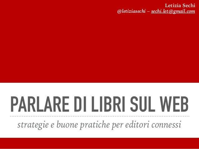 PARLARE DI LIBRI SUL WEB strategie e buone pratiche per editori connessi Letizia Sechi @letiziasechi – sechi.let@gmail.com