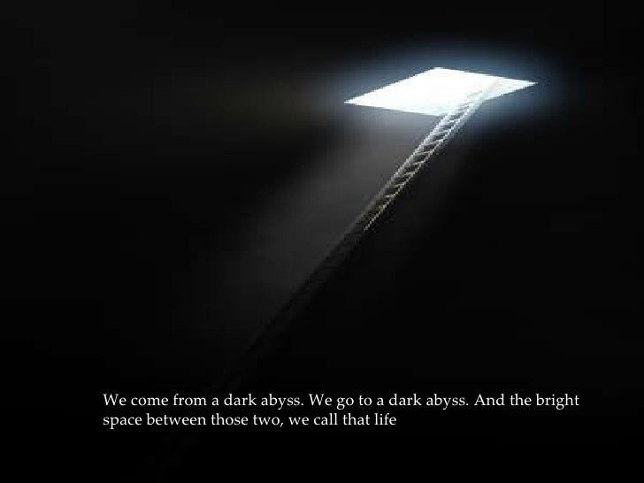 We come from a dark abyss. We go to a dark abyss. And the bright space between those two, we call that life .