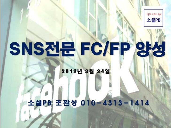 SNS전문 FC/FP 양성       2012년 3월 24일 소셜PB 조환성 010-4313-1414