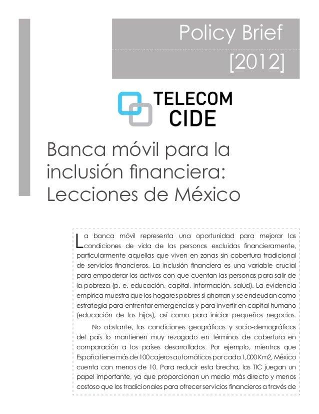 Policy Brief             [2012]Banca móvil para lainclusión financiera:Lecciones de México   L   a banca móvil repre...