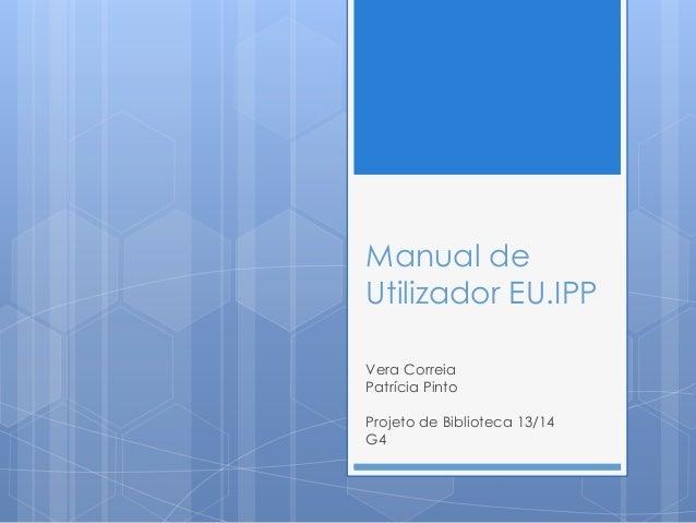 Manual de Utilizador EU.IPP Vera Correia Patrícia Pinto Projeto de Biblioteca 13/14 G4