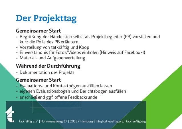Der Projekttag Gemeinsamer Start • Begrüßung der Hände, sich selbst als Projektbegleiter (PB) vorstellen und kurz die Roll...