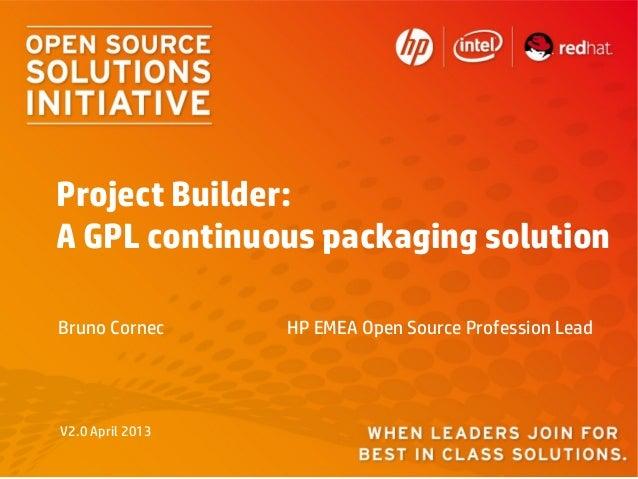 Project Builder:A GPL continuous packaging solutionBruno Cornec      HP EMEA Open Source Profession LeadV2.0 April 2013