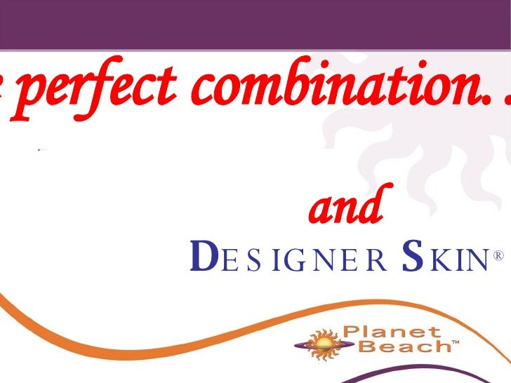 D ESIGNER   S KIN ® and The perfect combination…