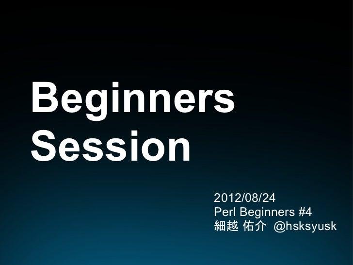 BeginnersSession        2012/08/24        Perl Beginners #4        細越 佑介 @hsksyusk