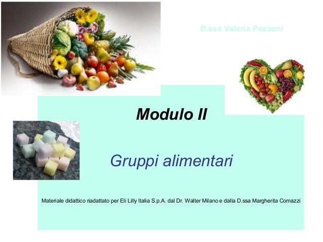 D.ssa Valeria Pozzoni  Modulo II Gruppi alimentari Materiale didattico riadattato per Eli Lilly Italia S.p.A. dal Dr. Walt...