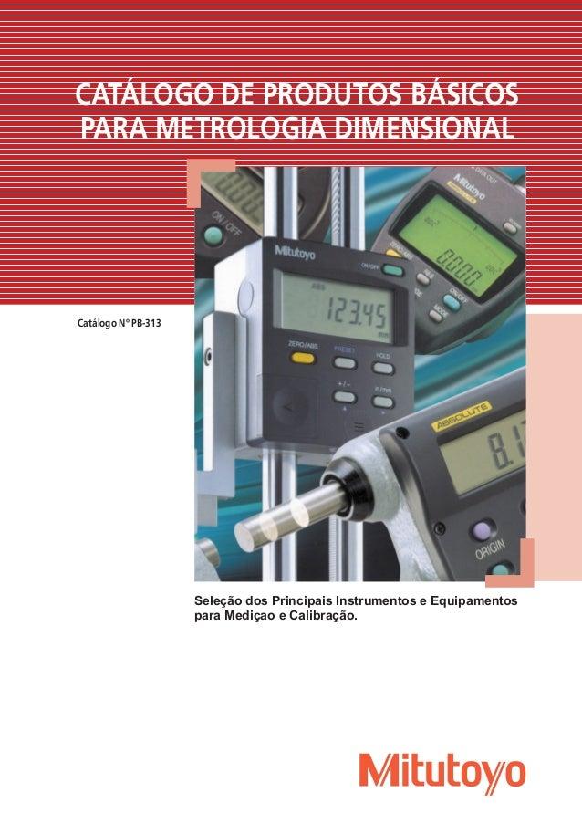 Catálogo Nº PB-313 CATÁLOGO DE PRODUTOS BÁSICOS PARA METROLOGIA DIMENSIONAL Seleção dos Principais Instrumentos e Equipame...