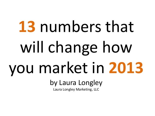 13 numbers that will change howyou market in 2013     by Laura Longley      Laura Longley Marketing, LLC