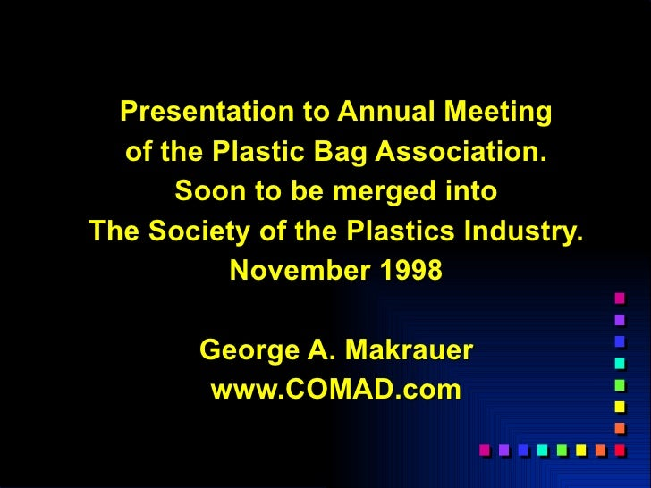 Presentation to Annual Meeting   of the Plastic Bag Association.       Soon to be merged into The Society of the Plastics ...