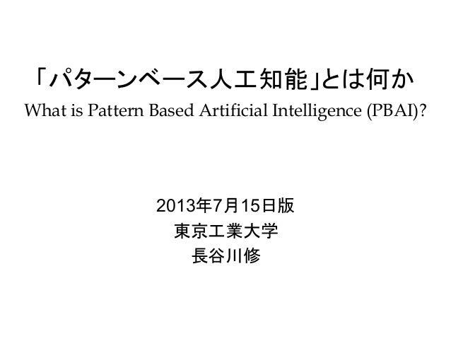 「パターンベース人工知能」とは何か What is Pattern Based Artificial Intelligence (PBAI)? 2013年7月15日版 東京工業大学 長谷川修