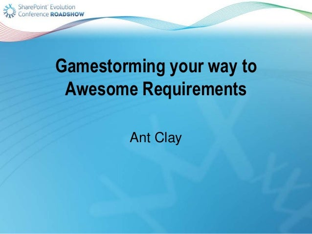Gamestorming your way to Awesome Requirements Ant Clay