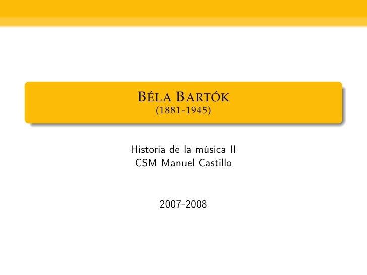 B ÉLA B ARTÓK      (1881-1945)   Historia de la música II  CSM Manuel Castillo         2007-2008