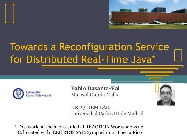 Towards a Reconfiguration Servicefor Distributed Real-Time Java*Pablo Basanta-ValMarisol García-VallsDREQUIEM LAB.Universi...