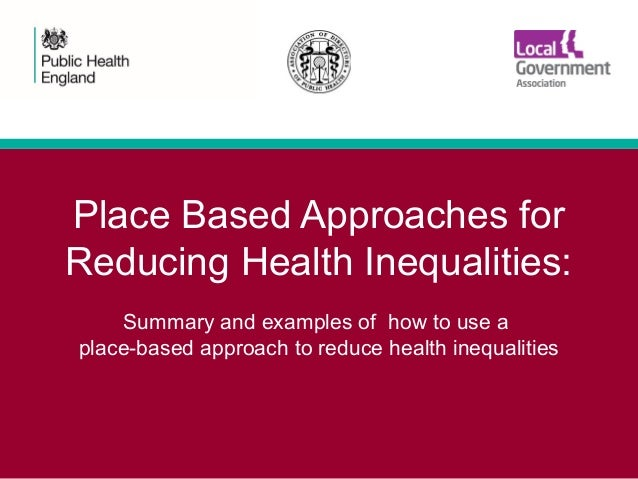 Place Based Approaches for Reducing Health Inequalities: Summary and examples of how to use a place-based approach to redu...