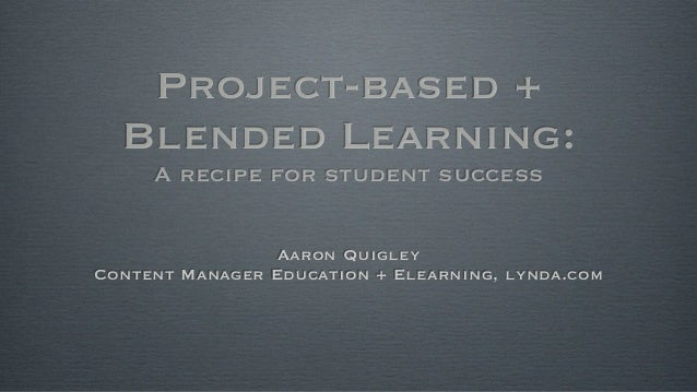 Project-based + Blended Learning: A recipe for student success Aaron Quigley Content Manager Education + Elearning, lynda....