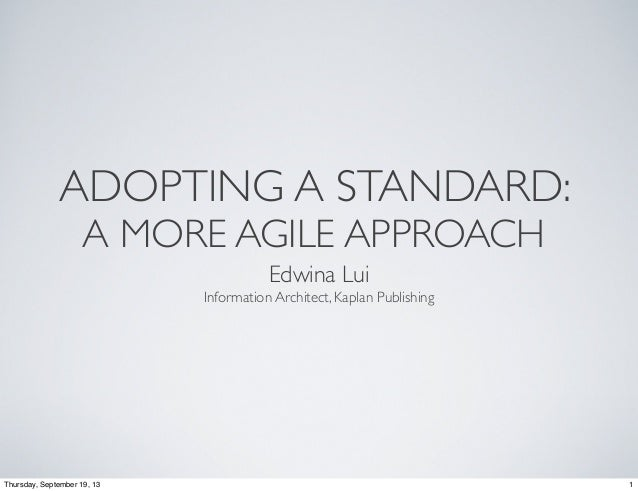 ADOPTING A STANDARD: A MORE AGILE APPROACH Edwina Lui Information Architect, Kaplan Publishing  Thursday, September 19, 13...