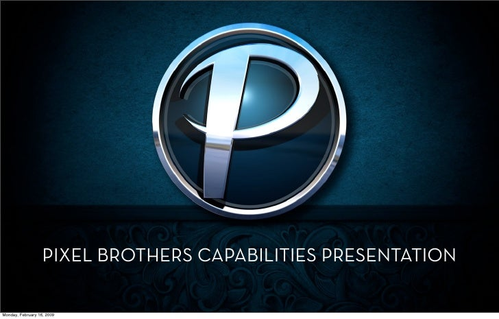 PIXEL BROTHERS CAPABILITIES PRESENTATION  Monday, February 16, 2009