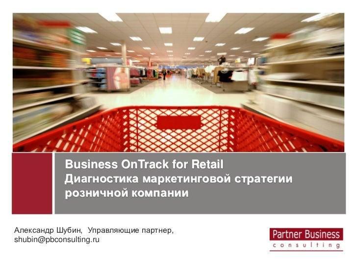 Business OnTrack for Retail           Диагностика маркетинговой стратегии           розничной компанииАлександр Шубин, Упр...