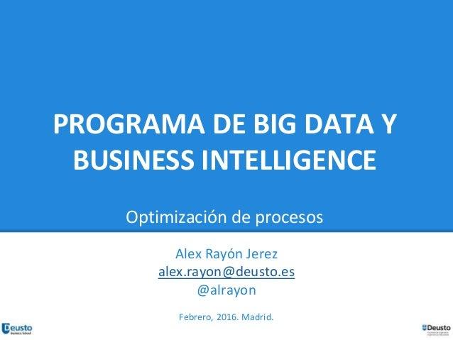 PROGRAMA DE BIG DATA Y BUSINESS INTELLIGENCE Optimización de procesos Alex Rayón Jerez alex.rayon@deusto.es @alrayon Febre...