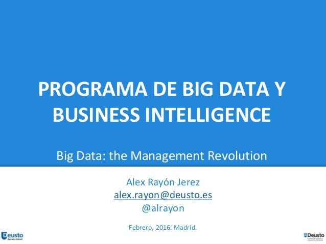 PROGRAMA DE BIG DATA Y BUSINESS INTELLIGENCE Big Data: the Management Revolution Alex Rayón Jerez alex.rayon@deusto.es @al...