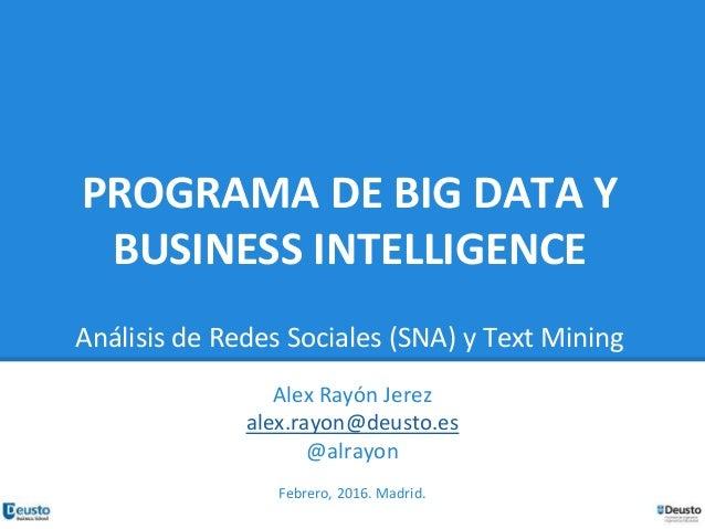 PROGRAMA DE BIG DATA Y BUSINESS INTELLIGENCE Análisis de Redes Sociales (SNA) y Text Mining Alex Rayón Jerez alex.rayon@de...