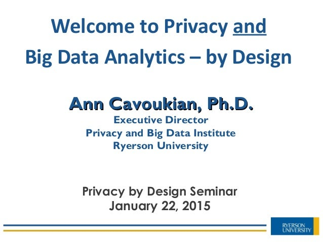 Ann Cavoukian, Ph.D.Ann Cavoukian, Ph.D. Executive Director Privacy and Big Data Institute Ryerson University Welcome to P...
