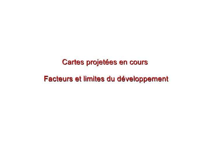Cartes projetées en cours  Facteurs et limites du développement