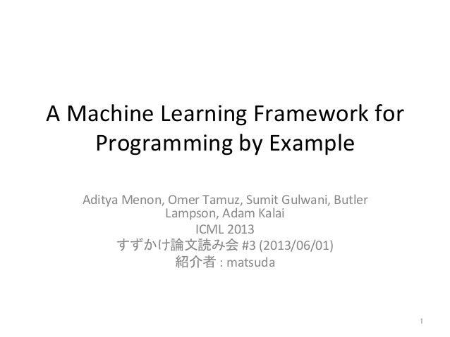 A Machine Learning Framework for Programming by Example Aditya Menon, Omer Tamuz, Sumit Gulwani...