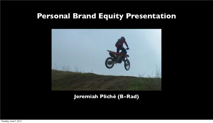 Personal Brand Equity Presentation                                 Jeremiah Pliché (B-Rad)Tuesday, June 7, 2011