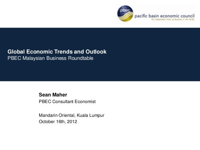 Global Economic Trends and OutlookPBEC Malaysian Business Roundtable            Sean Maher            PBEC Consultant Econ...