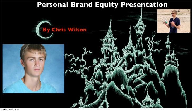 Personal Brand Equity Presentation                        By Chris WilsonMonday, June 6, 2011